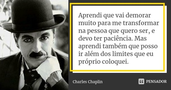 Aprendi que vai demorar muito para me transformar na pessoa que quero ser, e devo ter paciência. Mas aprendi também que posso ir além dos limites que eu próprio... Frase de Charles Chaplin.