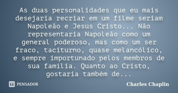 As duas personalidades que eu mais desejaria recriar em um filme seriam Napoleão e Jesus Cristo... Não representaria Napoleão como um general poderoso, mas como... Frase de Charles Chaplin.