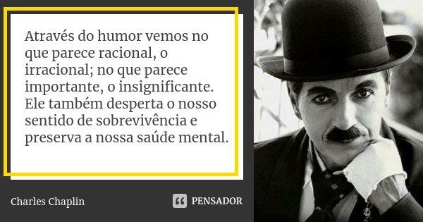 Através do humor vemos no que parece racional, o irracional; no que parece importante, o insignificante. Ele também desperta o nosso sentido de sobrevivência e ... Frase de Charles Chaplin.