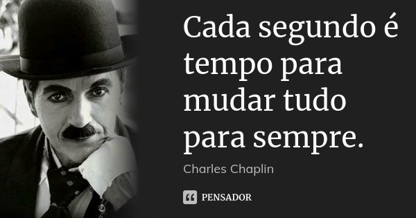 Cada segundo é tempo para mudar tudo para sempre.... Frase de Charles Chaplin.
