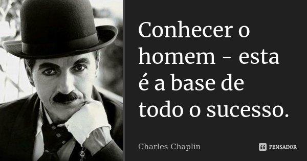 Conhecer o homem - esta é a base de todo o sucesso.... Frase de Charles Chaplin.