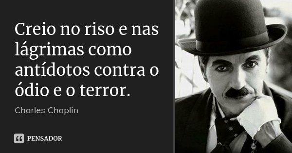 Creio no riso e nas lágrimas como antídotos contra o ódio e o terror.... Frase de Charles Chaplin.