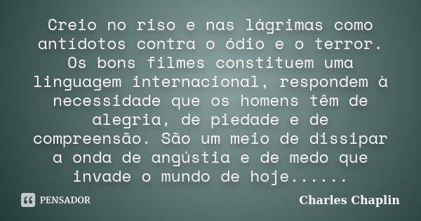 Creio no riso e nas lágrimas como antídotos contra o ódio e o terror. Os bons filmes constituem uma linguagem internacional, respondem à necessidade que os home... Frase de Charles Chaplin.