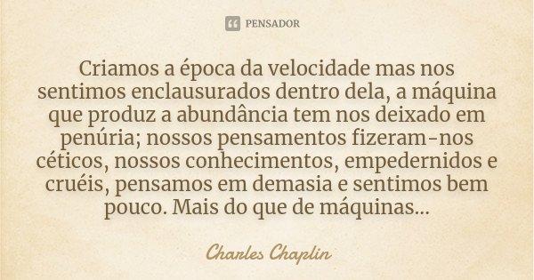 Criamos a época da velocidade mas nos sentimos enclausurados dentro dela, a máquina que produz a abundância tem nos deixado em penúria; nossos pensamentos fizer... Frase de Charles Chaplin.