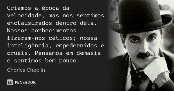 Criamos a época da velocidade, mas nos sentimos enclausurados dentro dela. Nossos conhecimentos fizeram-nos céticos; nossa inteligência, empedernidos e cruéis. ... Frase de Charles Chaplin.