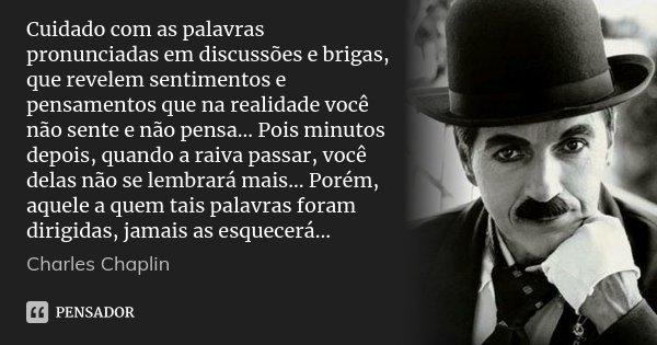 Cuidado com as palavras pronunciadas em discussões e brigas, que revelem sentimentos e pensamentos que na realidade você não sente e não pensa... Pois minutos d... Frase de Charles Chaplin.