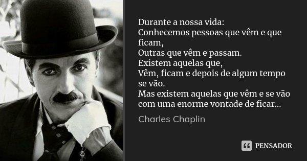 Durante a nossa vida: Conhecemos pessoas que vêm e que ficam, Outras que vêm e passam. Existem aquelas que, Vêm, ficam e depois de algum tempo se vão. Mas exist... Frase de Charles Chaplin.