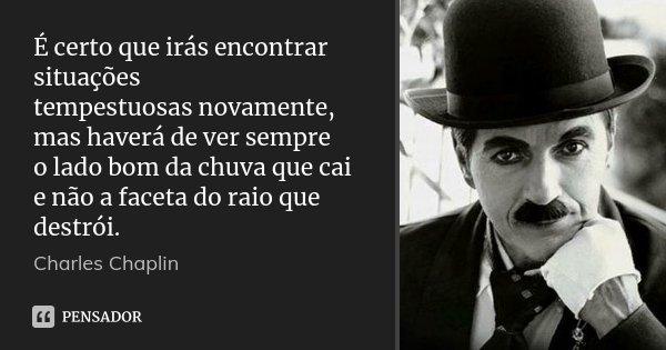 É certo que irás encontrar situações tempestuosas novamente, mas haverá de ver sempre o lado bom da chuva que cai e não a faceta do raio que destrói.... Frase de Charles Chaplin.