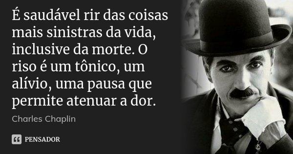 É saudável rir das coisas mais sinistras da vida, inclusive da morte. O riso é um tônico, um alívio, uma pausa que permite atenuar a dor.... Frase de Charles Chaplin.