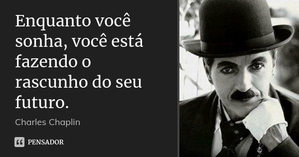 Enquanto você sonha, você está fazendo o rascunho do seu futuro.... Frase de Charles Chaplin.