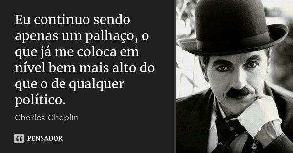 Eu continuo sendo apenas um palhaço, o que já me coloca em nível bem mais alto do que o de qualquer político.... Frase de Charles Chaplin.