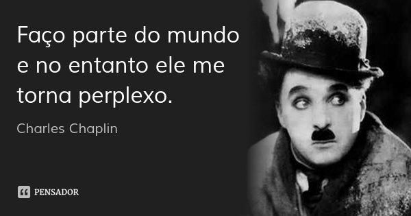 Faço parte do mundo e no entanto ele me torna perplexo.... Frase de Charles Chaplin.