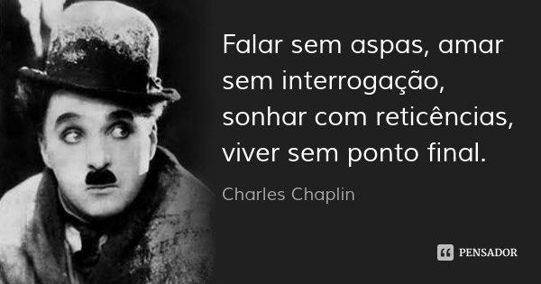 Falar sem aspas, amar sem interrogação, sonhar com reticências, viver sem ponto final.... Frase de Charles Chaplin.