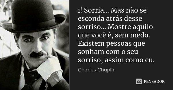 i! Sorria... Mas não se esconda atrás desse sorriso... Mostre aquilo que você é, sem medo. Existem pessoas que sonham com o seu sorriso, assim como eu.... Frase de Charles Chaplin.