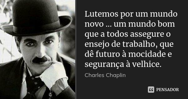 Lutemos por um mundo novo ... um mundo bom que a todos assegure o ensejo de trabalho, que dê futuro à mocidade e segurança à velhice.... Frase de Charles Chaplin.