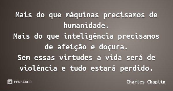 Mais do que máquinas precisamos de humanidade. Mais do que inteligência precisamos de afeição e doçura. Sem essas virtudes a vida será de violência e tudo estar... Frase de Charles Chaplin.