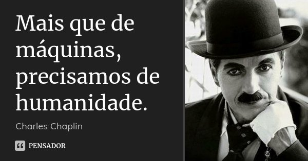 Mais que de máquinas, precisamos de humanidade.... Frase de Charles Chaplin.