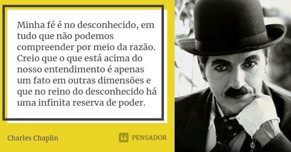 Minha fé é no desconhecido, em tudo que não podemos compreender por meio da razão. Creio que o que está acima do nosso entendimento é apenas um fato em outras d... Frase de Charles Chaplin.