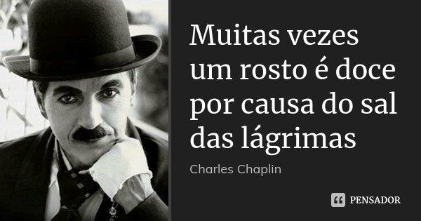 Muitas vezes um rosto é doce por causa do sal das lágrimas... Frase de Charles Chaplin.