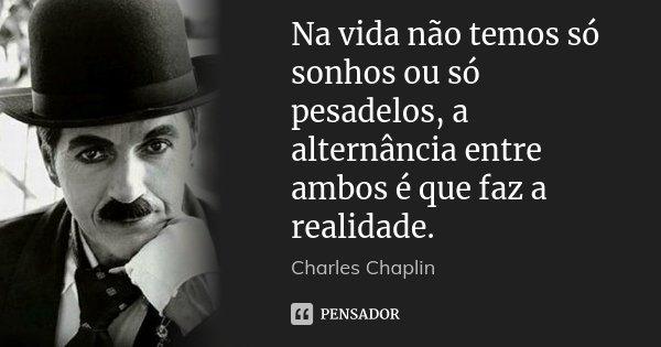 Na vida não temos só sonhos ou só pesadelos, a alternância entre ambos é que faz a realidade.... Frase de Charles Chaplin.