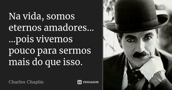 Na vida, somos eternos amadores... ...pois vivemos pouco para sermos mais do que isso.... Frase de Charles Chaplin.