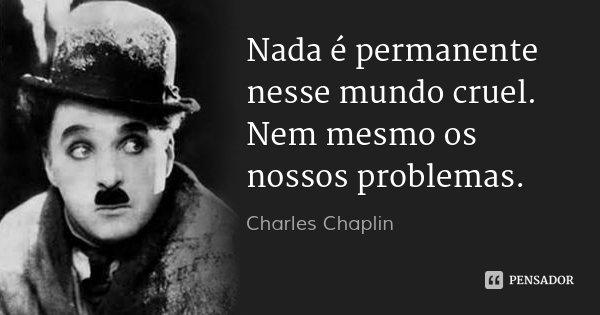 Nada é permanente nesse mundo cruel. Nem mesmo os nossos problemas.... Frase de Charles Chaplin.