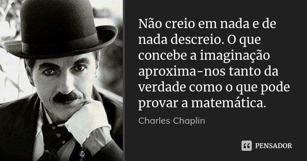 Não creio em nada e de nada descreio. O que concebe a imaginação aproxima-nos tanto da verdade como o que pode provar a matemática.... Frase de Charles Chaplin.