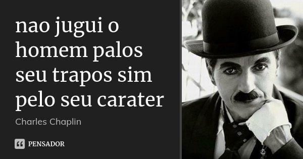 nao jugui o homem palos seu trapos sim pelo seu carater... Frase de Charles Chaplin.