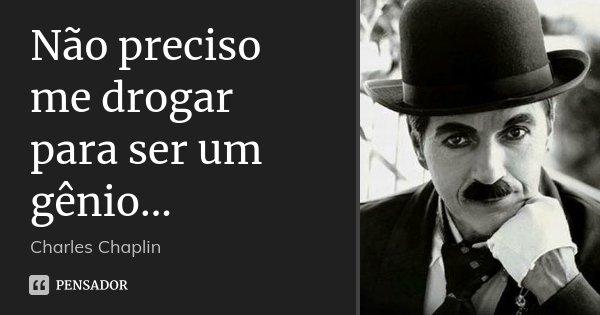 Não preciso me drogar para ser um gênio...... Frase de Charles Chaplin.