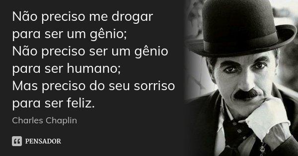 Não preciso me drogar para ser um gênio; Não preciso ser um gênio para ser humano; Mas preciso do seu sorriso para ser feliz.... Frase de Charles Chaplin.