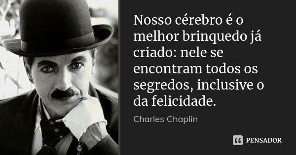 Nosso cérebro é o melhor brinquedo já criado: nele se encontram todos os segredos, inclusive o da felicidade.... Frase de Charles Chaplin.
