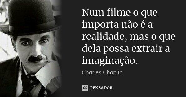 Num filme o que importa não é a realidade, mas o que dela possa extrair a imaginação.... Frase de Charles Chaplin.