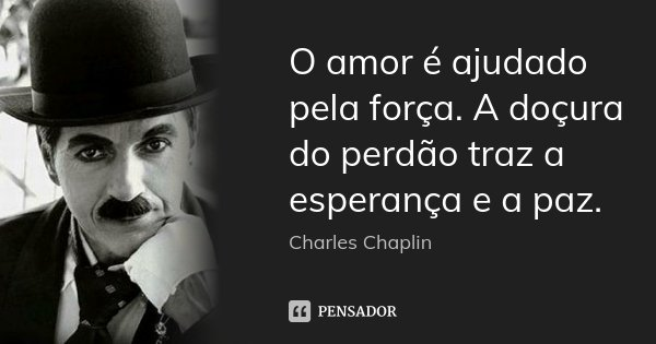 O amor é ajudado pela força. A doçura do perdão traz a esperança e a paz.... Frase de Charles Chaplin.