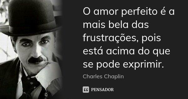 O amor perfeito é a mais bela das frustrações, pois está acima do que se pode exprimir.... Frase de Charles Chaplin.