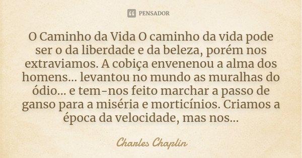 O Caminho da Vida O caminho da vida pode ser o da liberdade e da beleza, porém nos extraviamos. A cobiça envenenou a alma dos homens... levantou no mundo as mur... Frase de Charles Chaplin.