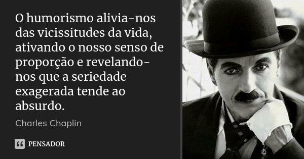 O humorismo alivia-nos das vicissitudes da vida, ativando o nosso senso de proporção e revelando-nos que a seriedade exagerada tende ao absurdo.... Frase de Charles Chaplin.