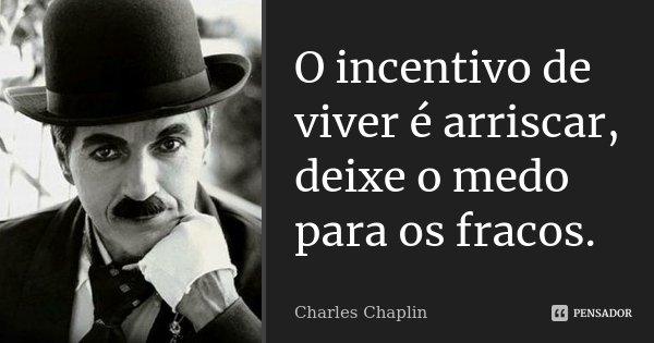 O incentivo de viver é arriscar, deixe o medo para os fracos.... Frase de Charles Chaplin.