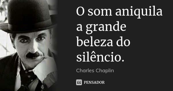 O som aniquila a grande beleza do silêncio.... Frase de Charles Chaplin.
