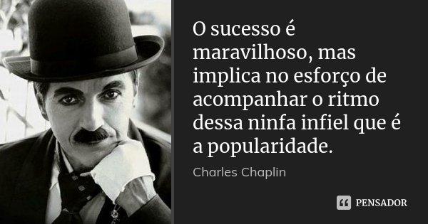 O sucesso é maravilhoso, mas implica no esforço de acompanhar o ritmo dessa ninfa infiel que é a popularidade.... Frase de Charles Chaplin.