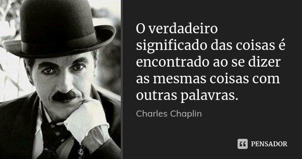 O verdadeiro significado das coisas é encontrado ao se dizer as mesmas coisas com outras palavras.... Frase de Charles Chaplin.