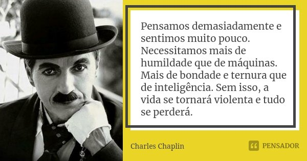 Pensamos demasiadamente e sentimos muito pouco. Necessitamos mais de humildade que de máquinas. Mais de bondade e ternura que de inteligência. Sem isso, a vida ... Frase de Charles Chaplin.