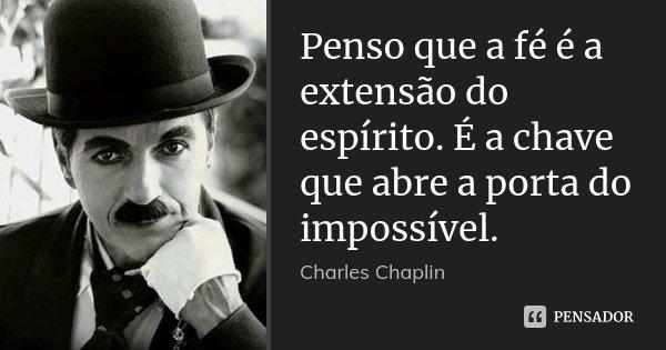 Penso que a fé é a extensão do... Charles Chaplin