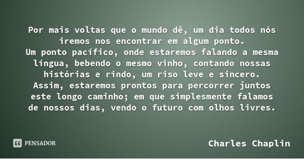 Por mais voltas que o mundo dê, um dia todos nós iremos nos encontrar em algum ponto. Um ponto pacífico, onde estaremos falando a mesma língua, bebendo o mesmo ... Frase de Charles Chaplin.