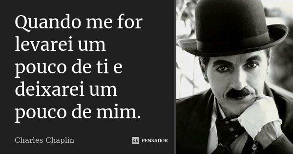 quando me for levarei um pouco de ti e deixarei um pouco de mim... Frase de Charles Chaplin.