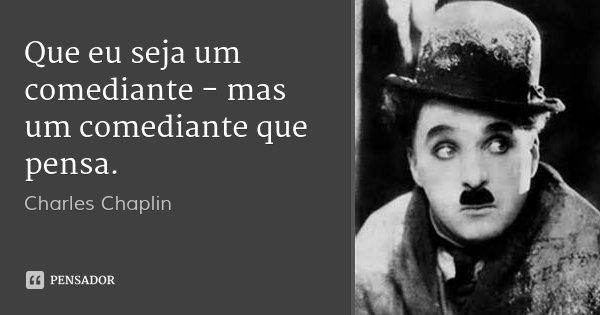 Que eu seja um comediante - mas um comediante que pensa.... Frase de Charles Chaplin.