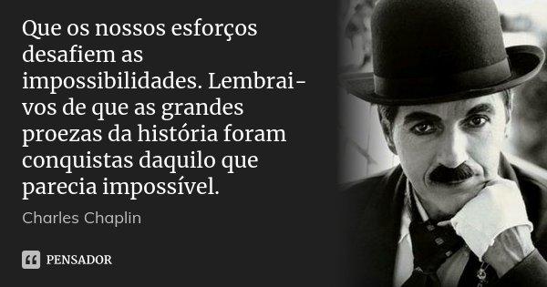 Que os nossos esforços desafiem as impossibilidades. Lembrai-vos de que as grandes proezas da história foram conquistas daquilo que parecia impossível.... Frase de Charles Chaplin.