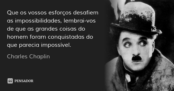 Que os vossos esforços desafiem as impossibilidades, lembrai-vos de que as grandes coisas do homem foram conquistadas do que parecia impossível.... Frase de Charles Chaplin.