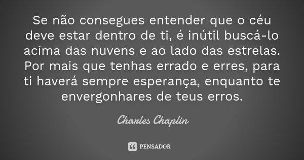 Se não consegues entender que o céu deve estar dentro de ti, é inútil buscá-lo acima das nuvens e ao lado das estrelas. Por mais que tenhas errado e erres, para... Frase de Charles Chaplin.