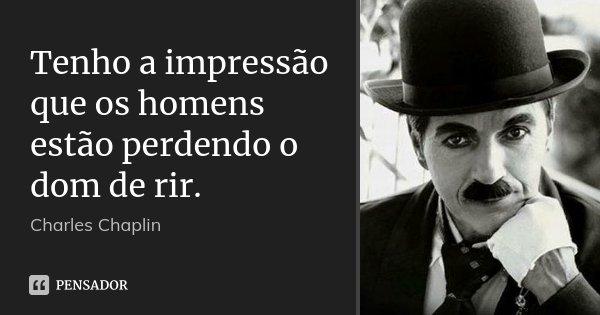 Tenho a impressão que os homens estão perdendo o dom de rir.... Frase de Charles Chaplin.