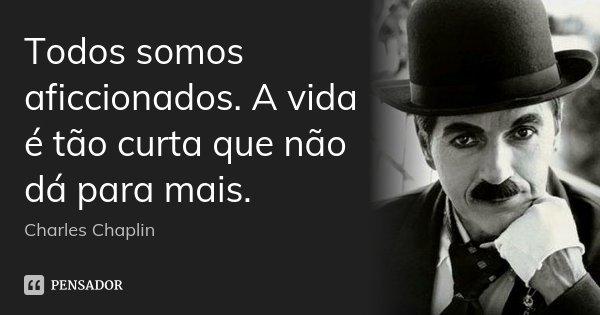 Todos somos aficcionados. A vida é tão curta que não dá para mais.... Frase de Charles Chaplin.